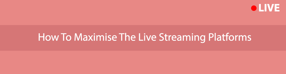 how to maximise the live streaming platforms